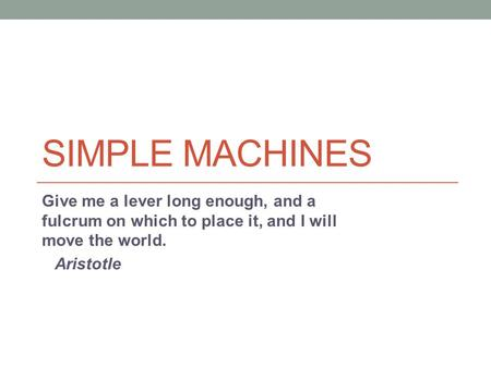 Simple Machines Give me a lever long enough, and a fulcrum on which to place it, and I will move the world. Aristotle.