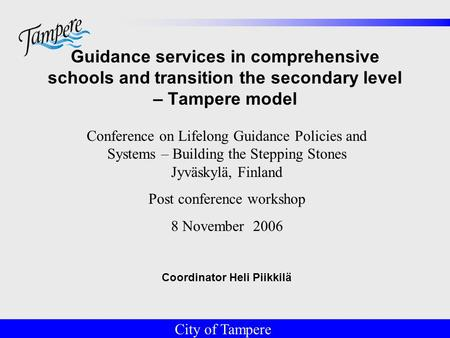 © Tampereen kaupunki Guidance services in comprehensive schools and transition the secondary level – Tampere model Coordinator Heli Piikkilä City of Tampere.