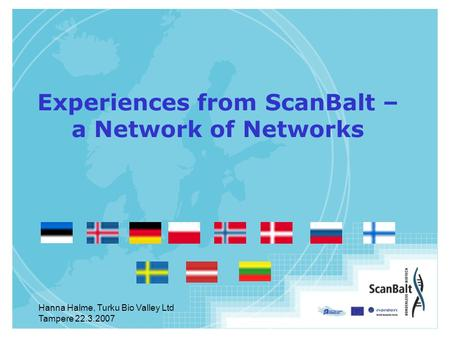 Hanna Halme, Turku Bio Valley Ltd Tampere 22.3.2007 Experiences from ScanBalt – a Network of Networks.