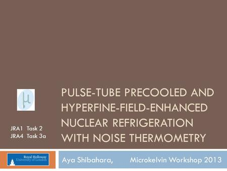 PULSE-TUBE PRECOOLED AND HYPERFINE-FIELD-ENHANCED NUCLEAR REFRIGERATION WITH NOISE THERMOMETRY Aya Shibahara, Microkelvin Workshop 2013 JRA1 Task 2 JRA4.