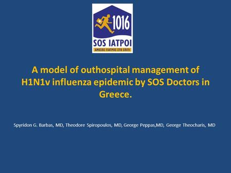 A model of outhospital management of H1N1v influenza epidemic by SOS Doctors in Greece. Spyridon G. Barbas, MD, Theodore Spiropoulos, MD, George Peppas,MD,
