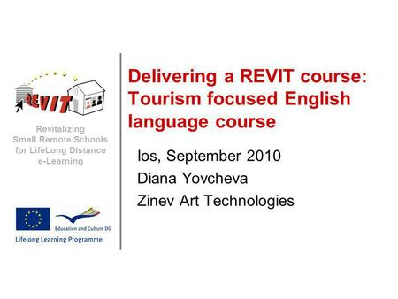 Revitalizing Small Remote Schools for LifeLong Distance e-Learning Delivering a REVIT course: Tourism focused English language course Ios, September 2010.