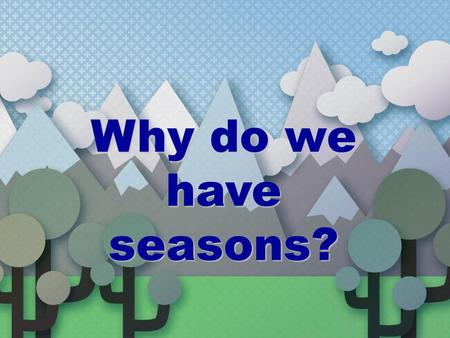 Why do we have seasons?.