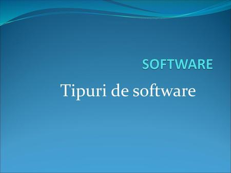 SOFTWARE Tipuri de software.