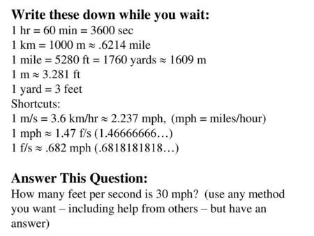 Write these down while you wait: 1 hr = 60 min = 3600 sec 1 km ...