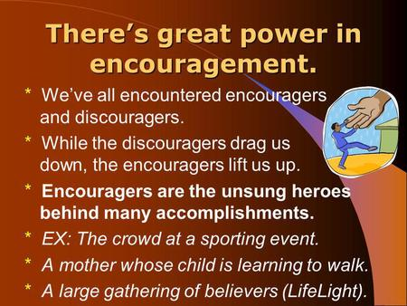 There's great power in encouragement. * We've all encountered encouragers and discouragers. * While the discouragers drag us down, the encouragers lift.