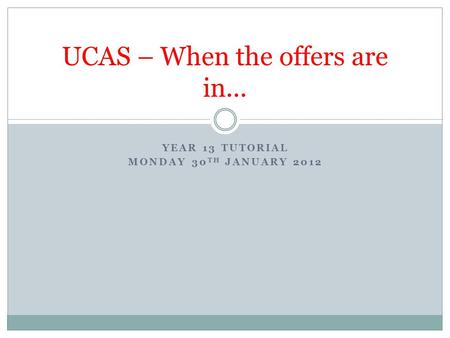 YEAR 13 TUTORIAL MONDAY 30 TH JANUARY 2012 UCAS – When the offers are in...