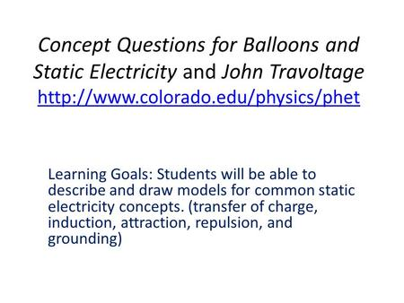 Concept Questions for Balloons and Static Electricity and John Travoltage http://www.colorado.edu/physics/phet Learning Goals: Students will be able to.