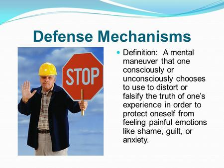 Defense Mechanisms Definition: A mental maneuver that one consciously or unconsciously chooses to use to distort or falsify the truth of one's experience.