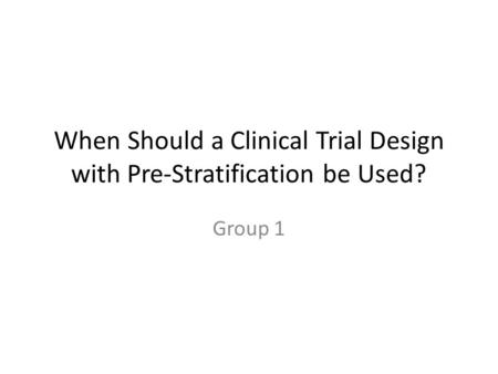 When Should a Clinical Trial Design with Pre-Stratification be Used? Group 1.