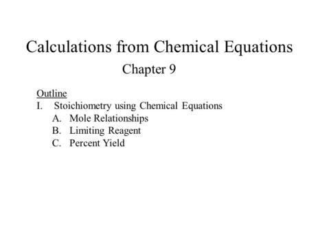 Calculations from Chemical Equations Chapter 9 Outline I.Stoichiometry using Chemical Equations A.Mole Relationships B.Limiting Reagent C.Percent Yield.
