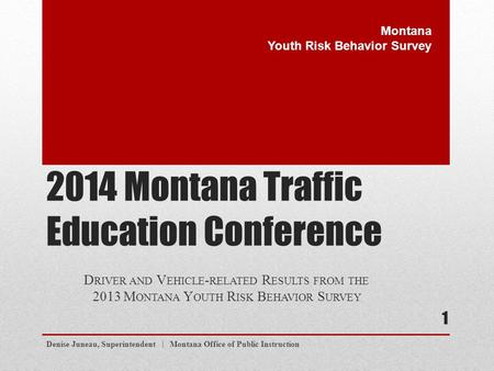 2014 Montana Traffic Education Conference D RIVER AND V EHICLE - RELATED R ESULTS FROM THE 2013 M ONTANA Y OUTH R ISK B EHAVIOR S URVEY Denise Juneau,