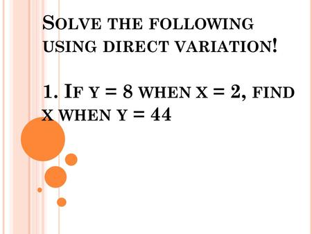 S OLVE THE FOLLOWING USING DIRECT VARIATION ! 1. I F Y = 8 WHEN X = 2, FIND X WHEN Y = 44.