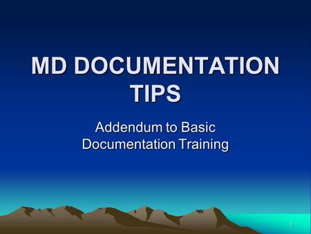 1 MD DOCUMENTATION TIPS Addendum to Basic Documentation Training.