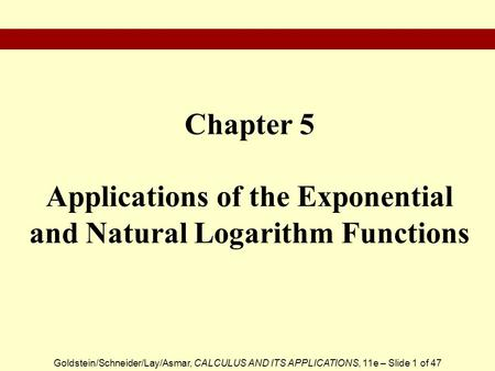 Goldstein/Schneider/Lay/Asmar, CALCULUS AND ITS APPLICATIONS, 11e – Slide 1 of 47 Chapter 5 Applications of the Exponential and Natural Logarithm Functions.