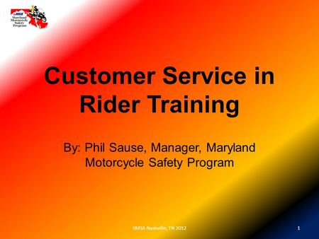 Customer Service in Rider Training By: Phil Sause, Manager, Maryland Motorcycle Safety Program 1SMSA Nashville, TN 2012.