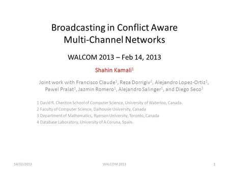 Broadcasting in Conflict Aware Multi-Channel Networks WALCOM 2013 – Feb 14, 2013 Shahin Kamali 1 Joint work with Francisco Claude 1, Reza Dorrigiv 2, Alejandro.