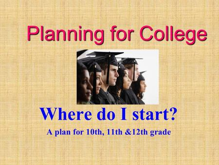 Planning for College Where do I start? A plan for 10th, 11th &12th grade.