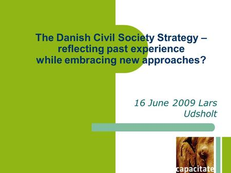 The Danish Civil Society Strategy – reflecting past experience while embracing new approaches? 16 June 2009 Lars Udsholt.