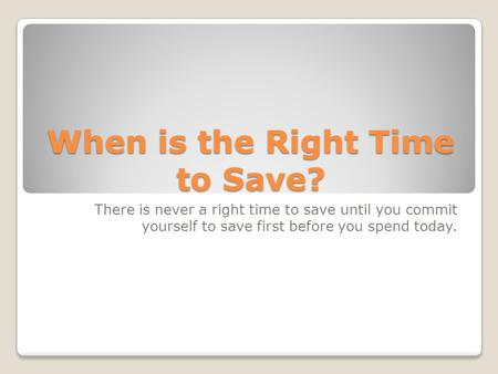 When is the Right Time to Save? There is never a right time to save until you commit yourself to save first before you spend today.