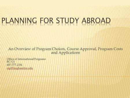 An Overview of Program Choices, Course Approval, Program Costs and Applications Office of International Programs RC-G1 607-777-2336