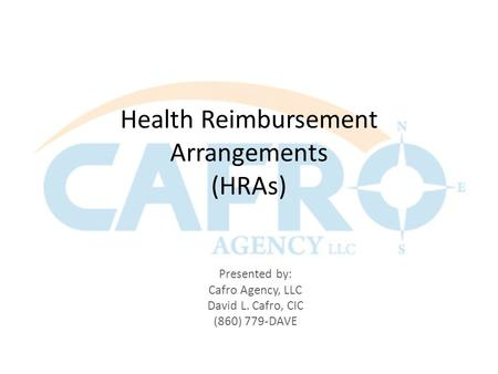Health Reimbursement Arrangements (HRAs) Presented by: Cafro Agency, LLC David L. Cafro, CIC (860) 779-DAVE.