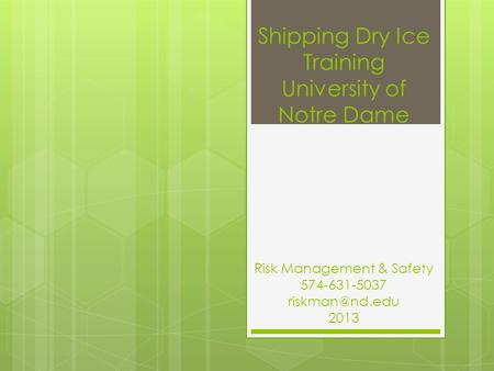 Shipping Dry Ice Training University of Notre Dame Risk Management & Safety 574-631-5037 2013.
