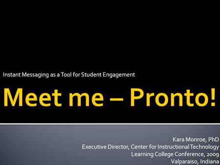 Instant Messaging as a Tool for Student Engagement Kara Monroe, PhD Executive Director, Center for Instructional Technology Learning College Conference,