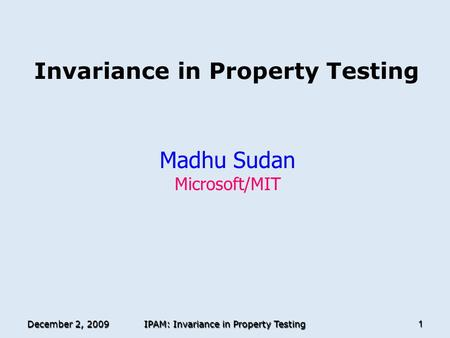 December 2, 2009 IPAM: Invariance in Property Testing 1 Invariance in Property Testing Madhu Sudan Microsoft/MIT TexPoint fonts used in EMF. Read the TexPoint.