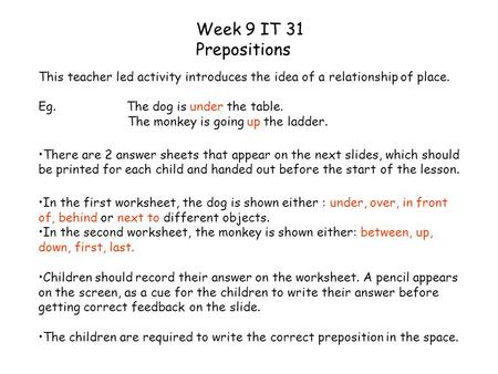 Week 9 IT 31 Prepositions This teacher led activity introduces the idea of a relationship of place. Eg. The dog is under the table. The monkey is going.