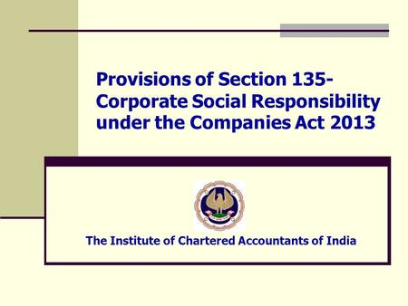 Provisions of Section 135- Corporate Social Responsibility under the Companies Act 2013 The Institute of Chartered Accountants of India.