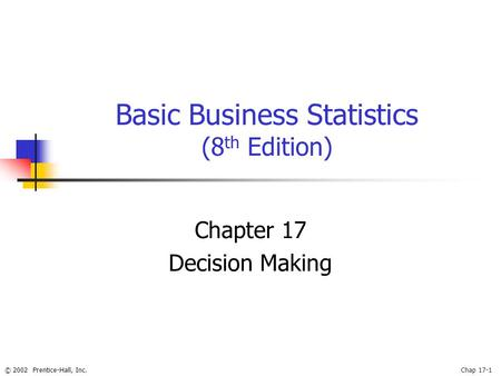 © 2002 Prentice-Hall, Inc.Chap 17-1 Basic Business Statistics (8 th Edition) Chapter 17 Decision Making.