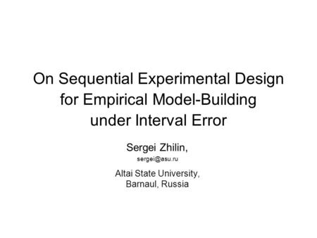 On Sequential Experimental Design for Empirical Model-Building under Interval Error Sergei Zhilin, Altai State University, Barnaul, Russia.