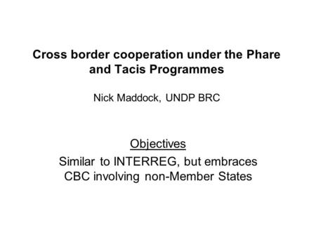 Cross border cooperation under the Phare and Tacis Programmes Nick Maddock, UNDP BRC Objectives Similar to INTERREG, but embraces CBC involving non-Member.
