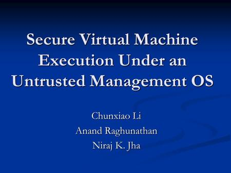 Secure Virtual Machine Execution Under an Untrusted Management OS Chunxiao Li Anand Raghunathan Niraj K. Jha.