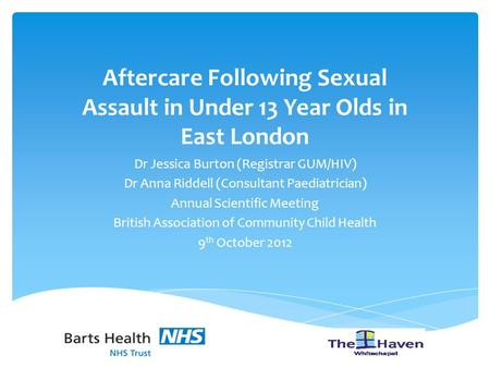 Aftercare Following Sexual Assault in Under 13 Year Olds in East London Dr Jessica Burton (Registrar GUM/HIV) Dr Anna Riddell (Consultant Paediatrician)