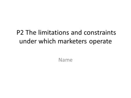 P2 The limitations and constraints under which marketers operate