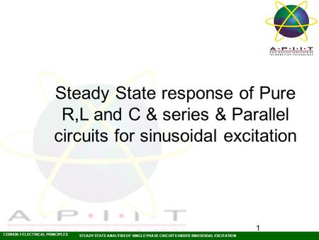 CE00436-1 ELECTRICAL PRINCIPLES STEADY STATE ANALYSIS OF SINGLE PHASE CIRCUITS UNDER SINUSOIDAL EXCITATION 1 Steady State response of Pure R,L and C &