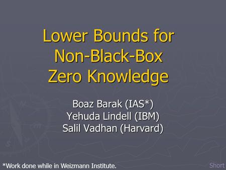 Lower Bounds for Non-Black-Box Zero Knowledge Boaz Barak (IAS*) Yehuda Lindell (IBM) Salil Vadhan (Harvard) *Work done while in Weizmann Institute. Short.