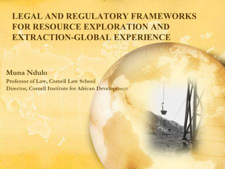 LEGAL AND REGULATORY FRAMEWORKS FOR RESOURCE EXPLORATION AND EXTRACTION-GLOBAL EXPERIENCE Muna Ndulo Professor of Law, Cornell Law School Director, Cornell.