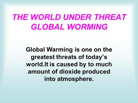 THE WORLD UNDER THREAT GLOBAL WORMING Global Warming is one on the greatest threats of today's world.It is caused by to much amount of dioxide produced.