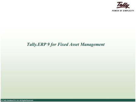 © Tally Solutions Pvt. Ltd. All Rights Reserved Tally.ERP 9 for Fixed Asset Management.