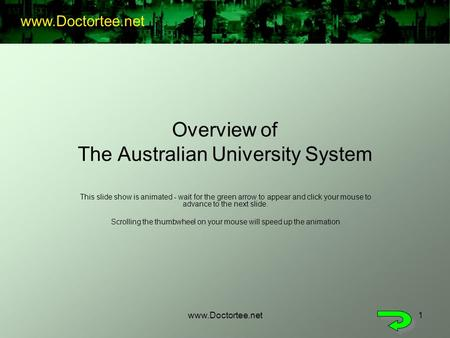 Www.Doctortee.net1 Overview of The Australian University System This slide show is animated - wait for the green arrow to appear and click your mouse to.