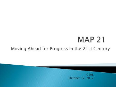 Moving Ahead for Progress in the 21st Century CEAL October 17, 2012.