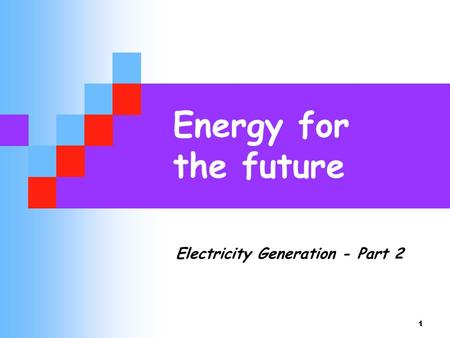 Energy for the future Electricity Generation - Part 2.