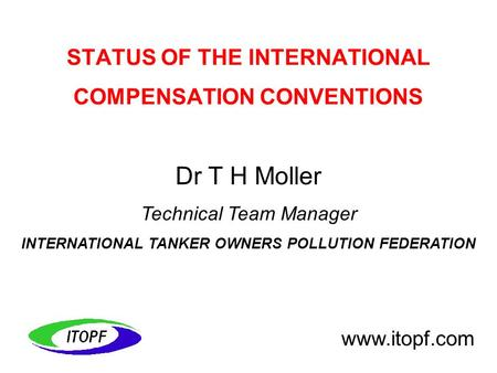 Dr T H Moller Technical Team Manager INTERNATIONAL TANKER OWNERS POLLUTION FEDERATION www.itopf.com STATUS OF THE INTERNATIONAL COMPENSATION CONVENTIONS.