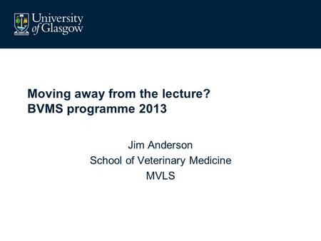 Moving away from the lecture? BVMS programme 2013 Jim Anderson School of Veterinary Medicine MVLS.