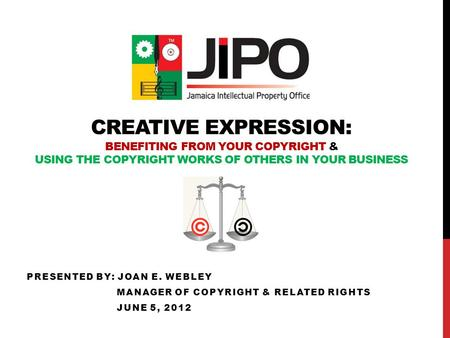 CREATIVE EXPRESSION: BENEFITING FROM YOUR COPYRIGHT & USING THE COPYRIGHT WORKS OF OTHERS IN YOUR BUSINESS PRESENTED BY: JOAN E. WEBLEY MANAGER OF COPYRIGHT.