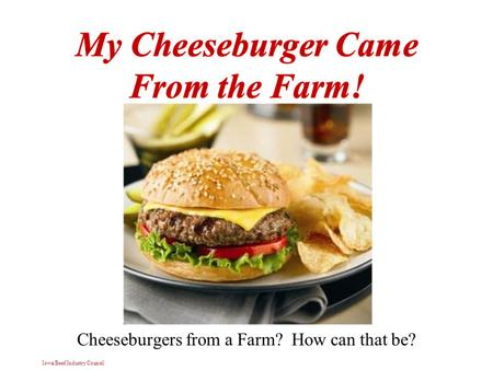 Iowa Beef Industry Council Cheeseburgers from a Farm? How can that be?