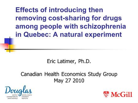 Effects of introducing then removing cost-sharing for drugs among people with schizophrenia in Quebec: A natural experiment Eric Latimer, Ph.D. Canadian.